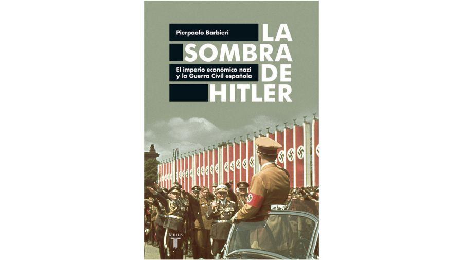 La sombra de Hitler El imperio económico nazi y la Guerra Civil española, el libro de Pierpaolo Barbieri.